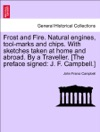 Frost And Fire Natural Engines Tool-marks And Chips With Sketches Taken At Home And Abroad By A Traveller The Preface Signed J F Campbell Vol I
