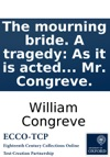 The Mourning Bride A Tragedy As It Is Acted At The Theatre In Lincolns-Inn-Fields By His Majestys Servants Written By Mr Congreve