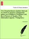 The Shepherdesss Golden Manual To Which Is Annexd Elegancies Taken Out Of Miltons Paradise Lost By A Person Of Quality The Dedication Signed Theagines