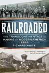 Railroaded The Transcontinentals And The Making Of Modern America