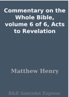 Commentary On The Whole Bible Volume 6 Of 6 Acts To Revelation