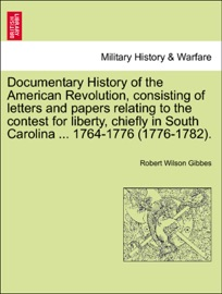 DOCUMENTARY HISTORY OF THE AMERICAN REVOLUTION, CONSISTING OF LETTERS AND PAPERS RELATING TO THE CONTEST FOR LIBERTY, CHIEFLY IN SOUTH CAROLINA ... 1764-1776 (1776-1782).