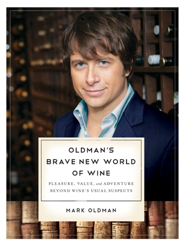 Oldmans Brave New World of Wine Pleasure Value and Adventure Beyond Wines Usual Suspects