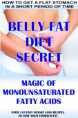 How To Get A Flat Stomach In A Short Period Of Time: Belly Fat Diet Secret - Magic Of Monounsaturated Fatty Acids + Over 110 Easy Weight Loss Recipes To Lose Your Stomach Fat
