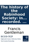 The History Of The Robinhood Society In Which The Origin Of That Illustrious Body Of Men Is Traced The Method Of Managing Their Debates Is Shewn  And Some Original Speeches  Are Recorded