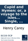 Cupid And Hymen Or A Voyage To The Isles Of Love And Matrimony  Translated From The French Original To Which Is Added The Batchelors Estimate Of The Expences Attending A Married Life The Married Mans Answer To It   By John Single