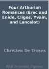 Four Arthurian Romances Erec And Enide Cliges Yvain And Lancelot
