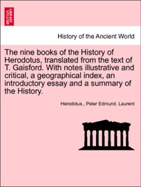 DOWNLOAD OF THE NINE BOOKS OF THE HISTORY OF HERODOTUS, TRANSLATED FROM THE TEXT OF T. GAISFORD. WITH NOTES ILLUSTRATIVE AND CRITICAL, A GEOGRAPHICAL INDEX, AN INTRODUCTORY ESSAY AND A SUMMARY OF THE HISTORY. VOL. I. THIRD EDITION PDF EBOOK