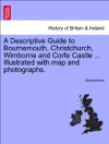 A Descriptive Guide To Bournemouth Christchurch Wimborne And Corfe Castle  Illustrated With Map And Photographs
