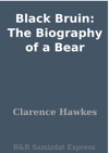 Black Bruin The Biography Of A Bear