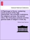 A Pilgrimage To Rome Containing Some Account Of The High Ceremonies The Monastic Institutions The Religious Services The Sacred Relics The Miraculous Pictures And The General State Of Religion In That City