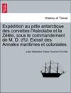 Expdition Au Ple Antarctique Des Corvettes LAstrolabe Et La Zle Sous Le Commandement De M D DU Extrait Des Annales Maritimes Et Coloniales