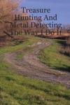 Treasure Hunting And Metal Detecting The Way I Do It