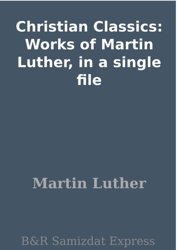 Christian Classics Works of Martin Luther in a single file