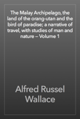 The Malay Archipelago, the land of the orang-utan and the bird of paradise; a narrative of travel, with studies of man and nature — Volume 1