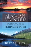 Alaskan Adventures-Hunting And Fishing By Faith