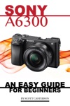Sony A6300 Any Easy Guide For Beginners