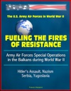 Fueling The Fires Of Resistance Army Air Forces Special Operations In The Balkans During World War II - The U S Army Air Forces In World War II - Hitlers Assault Nazism Serbia Yugoslavia