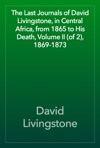 The Last Journals Of David Livingstone In Central Africa From 1865 To His Death Volume II Of 2 1869-1873