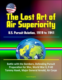 THE LOST ART OF AIR SUPERIORITY: U.S. PURSUIT AVIATION, 1919 TO 1941 - BATTLE WITH THE BOMBERS, DEFENDING PURSUIT, PREPARATION FOR WAR, WORLD WAR II, P-40 TOMMY HAWK, MAJOR GENERAL ARNOLD, AIR CORPS