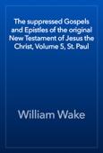 William Wake - The suppressed Gospels and Epistles of the original New Testament of Jesus the Christ, Volume 5, St. Paul artwork