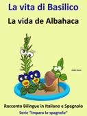 Impara lo Spagnolo: Racconto Bilingue in Spagnolo e Italiano: La vita di Basilico - La vida de Albahaca