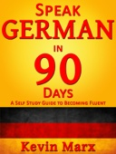 Kevin Marx - Speak German in 90 Days: A Self Study Guide to Becoming Fluent artwork