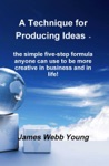 A Technique For Producing Ideas - The Simple Five-step Formula Anyone Can Use To Be More Creative In Business And In Life