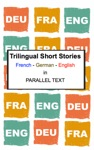 Trilingual Short Stories French - German - English In Parallel Text