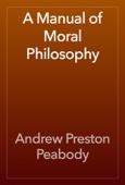 Andrew Preston Peabody - A Manual of Moral Philosophy artwork