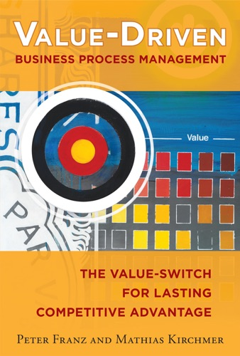 Value-Driven Business Process Management The Value-Switch for Lasting Competitive Advantage