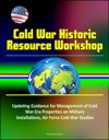 Cold War Historic Resource Workshop Updating Guidance For Management Of Cold War-Era Properties On Military Installations Air Force Cold War Studies
