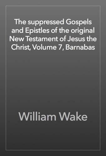 The suppressed Gospels and Epistles of the original New Testament of Jesus the Christ Volume 7 Barnabas