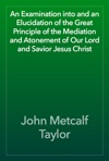 An Examination Into And An Elucidation Of The Great Principle Of The Mediation And Atonement Of Our Lord And Savior Jesus Christ