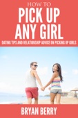 How To Pick Up Any Girl : Dating Tips And Relationship Advice On Picking Up Girls.