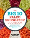 The Big 10 Paleo Spiralizer Cookbook 10 Vegetables To Noodle 100 Healthy Spiralizer Recipes 300 Variations
