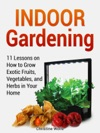 Indoor Gardening 11 Lessons On How To Grow Exotic Fruits Vegetables And Herbs In Your Home
