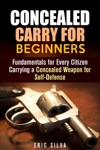 Concealed Carry For Beginners Fundamentals For Every Citizen Carrying A Concealed Weapon For Self-Defense