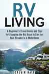 RV Living A Beginners Travel Guide And Tips For Escaping The Rat Race To Live Out Your Dreams In A Motorhome