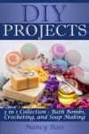 DIY Projects 3 In 1 Collection - Bath Bombs Crocheting And Soap Making