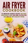 Air Fryer Cookbook 40 American Favorite Recipes And Make Ahead Meals Now Low-Carb Gluten-Free And Low-Fat With Healthy Frying