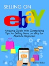 Selling On Ebay Amazing Guide With Outstanding Tips For Selling Items On EBay For Absolute Beginners