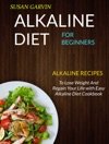 Alkaline Diet For Beginners Alkaline Recipes To Lose Weight And Regain Your Life With Easy Alkaline Diet Cookbook