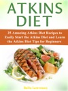 Atkins Diet 25 Amazing Atkins Diet Recipes To Easily Start The Atkins Diet And Learn The Atkins Diet Tips For Beginners
