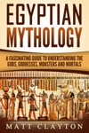 Egyptian Mythology A Fascinating Guide To Understanding The Gods Goddesses Monsters And Mortals