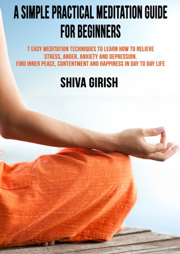 A Simple Practical Meditation Guide For Beginners 7 Easy Yoga Meditation Techniques To Learn How to Relieve Stress Anger Anxiety and Depression Find Inner Peace Contentment and Happiness In Day To Day Life