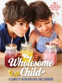 Wholesome Child: A Complete Nutrition Guide & Cookbook