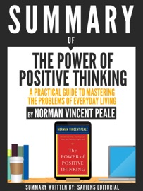 SUMMARY OF THE POWER OF POSITIVE THINKING: A PRACTICAL GUIDE TO MASTERING THE PROBLEMS OF EVERYDAY LIVING, BY DR. NORMAN VINCENT PEALE
