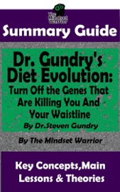 SUMMARY GUIDE: DR. GUNDRYS DIET EVOLUTION: TURN OFF THE GENES THAT ARE KILLING YOU AND YOUR WAISTLINE BY DR. STEVEN GUNDRY  THE MINDSET WARRIOR SUMMARY GUIDE