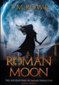 T M Rowe - A Roman Moon: The Adventures of Sarah Tremayne Book Three artwork